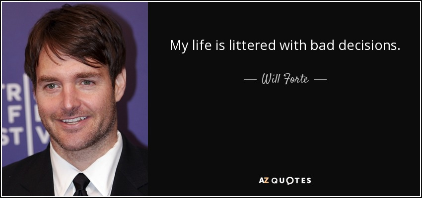 My life is littered with bad decisions. - Will Forte