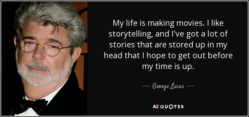 George Lucas quote: My life is making movies  I like storytelling