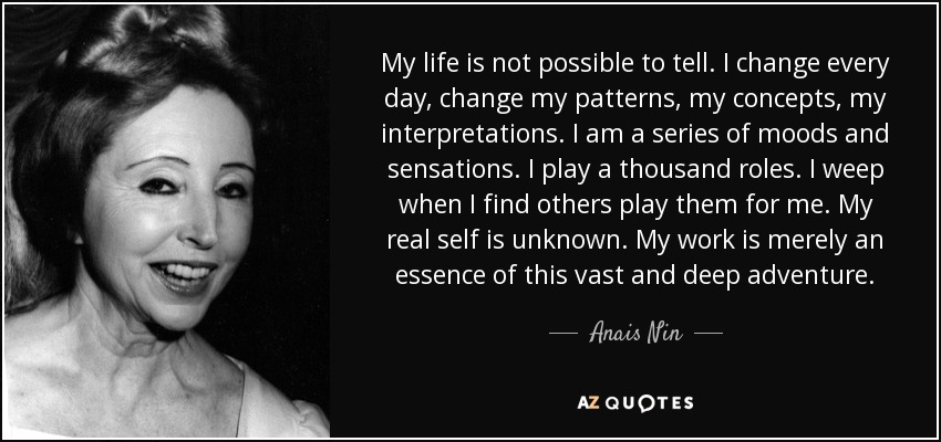 My life is not possible to tell. I change every day, change my patterns, my concepts, my interpretations. I am a series of moods and sensations. I play a thousand roles. I weep when I find others play them for me. My real self is unknown. My work is merely an essence of this vast and deep adventure. - Anais Nin