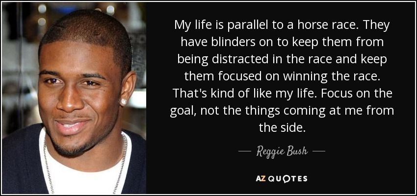 My life is parallel to a horse race. They have blinders on to keep them from being distracted in the race and keep them focused on winning the race. That's kind of like my life. Focus on the goal, not the things coming at me from the side. - Reggie Bush
