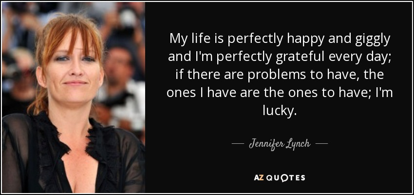 My life is perfectly happy and giggly and I'm perfectly grateful every day; if there are problems to have, the ones I have are the ones to have; I'm lucky. - Jennifer Lynch