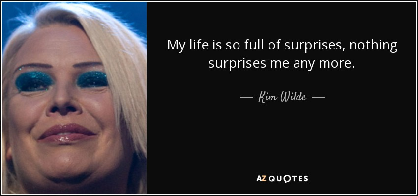 My life is so full of surprises, nothing surprises me any more. - Kim Wilde