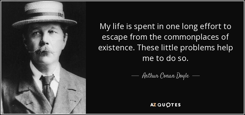 My life is spent in one long effort to escape from the commonplaces of existence. These little problems help me to do so. - Arthur Conan Doyle