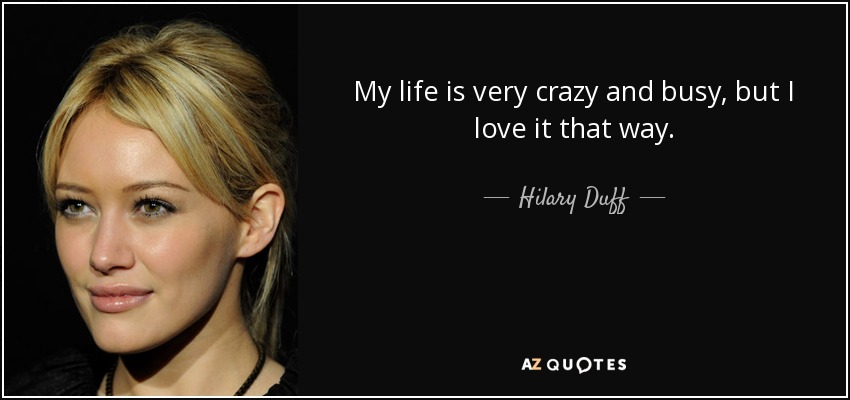 My life is very crazy and busy, but I love it that way. - Hilary Duff