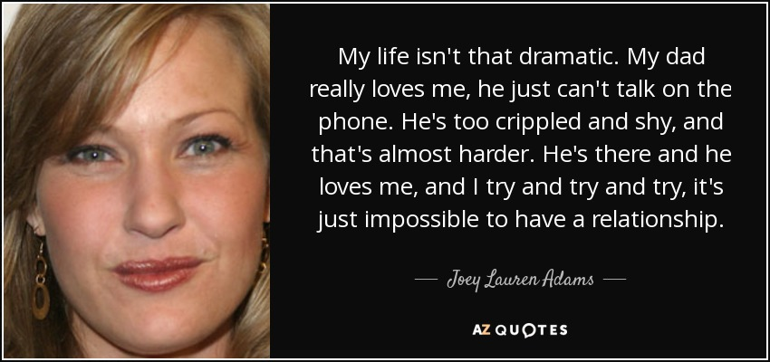My life isn't that dramatic. My dad really loves me, he just can't talk on the phone. He's too crippled and shy, and that's almost harder. He's there and he loves me, and I try and try and try, it's just impossible to have a relationship. - Joey Lauren Adams