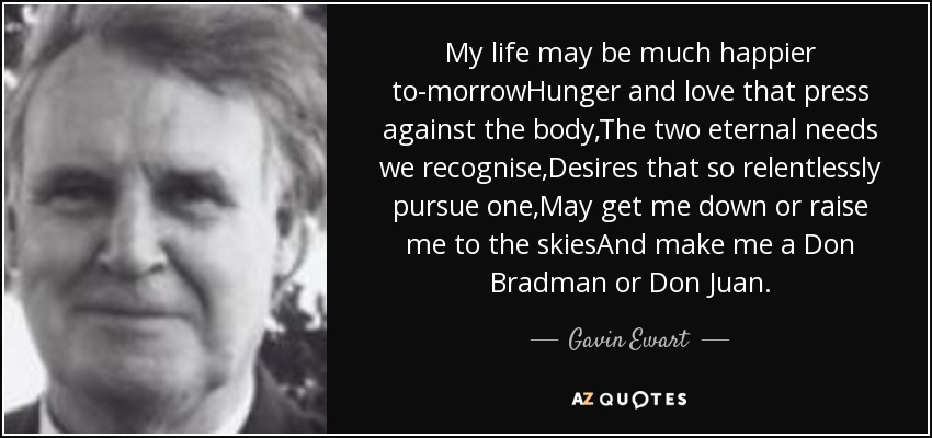My life may be much happier to-morrowHunger and love that press against the body,The two eternal needs we recognise,Desires that so relentlessly pursue one,May get me down or raise me to the skiesAnd make me a Don Bradman or Don Juan. - Gavin Ewart