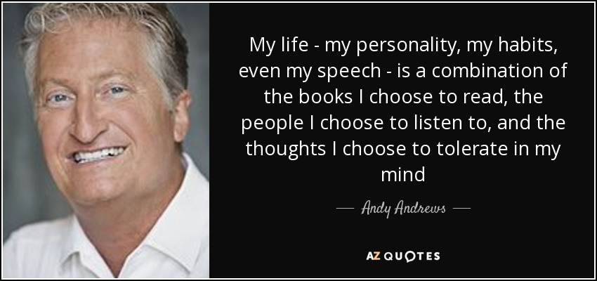 My life - my personality, my habits, even my speech - is a combination of the books I choose to read, the people I choose to listen to, and the thoughts I choose to tolerate in my mind - Andy Andrews
