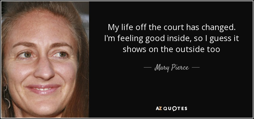 My life off the court has changed. I'm feeling good inside, so I guess it shows on the outside too - Mary Pierce