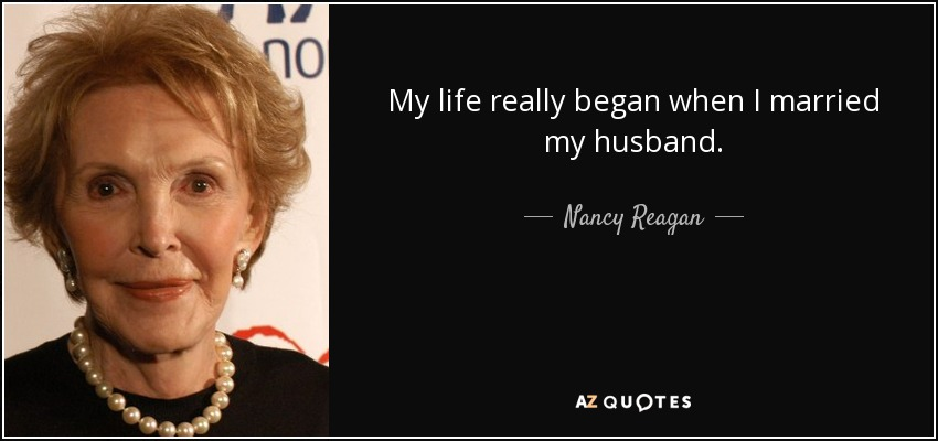My life really began when I married my husband. - Nancy Reagan