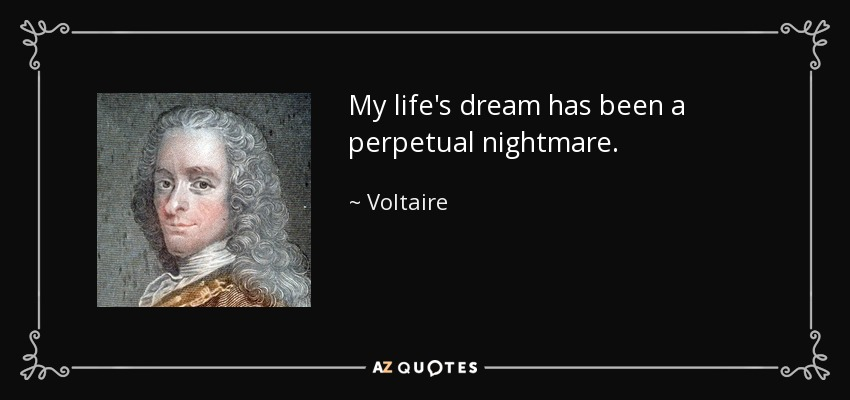 My life's dream has been a perpetual nightmare. - Voltaire