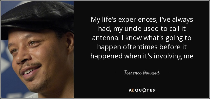 My life's experiences, I've always had, my uncle used to call it antenna. I know what's going to happen oftentimes before it happened when it's involving me - Terrence Howard