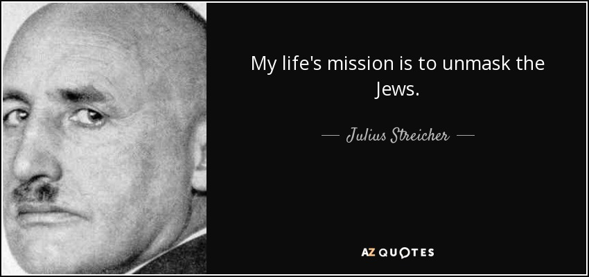 My life's mission is to unmask the Jews. - Julius Streicher