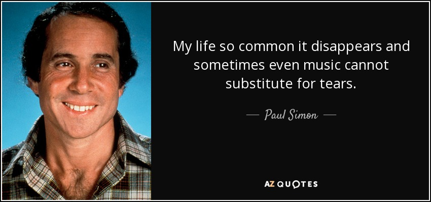 My life so common it disappears and sometimes even music cannot substitute for tears. - Paul Simon