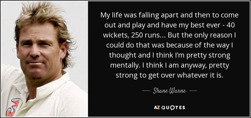 My life was falling apart and then to come out and play and have my best ever - 40 wickets, 250 runs... But the only reason I could do that was because of the way I thought and I think I'm pretty strong mentally. I think I am anyway, pretty strong to get over whatever it is. - Shane Warne