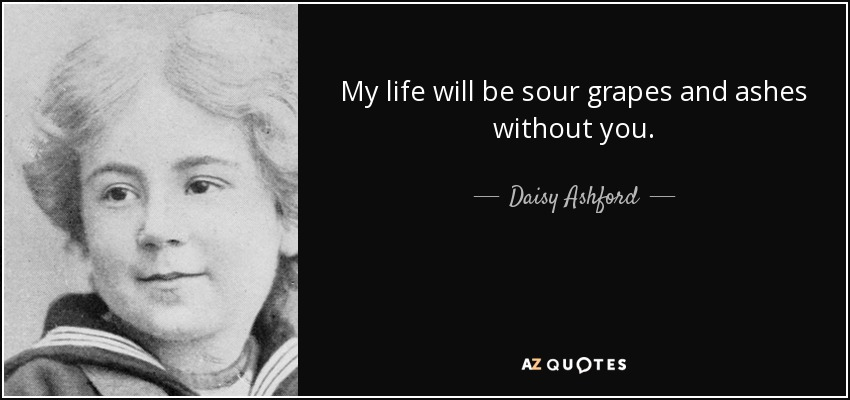 My life will be sour grapes and ashes without you. - Daisy Ashford