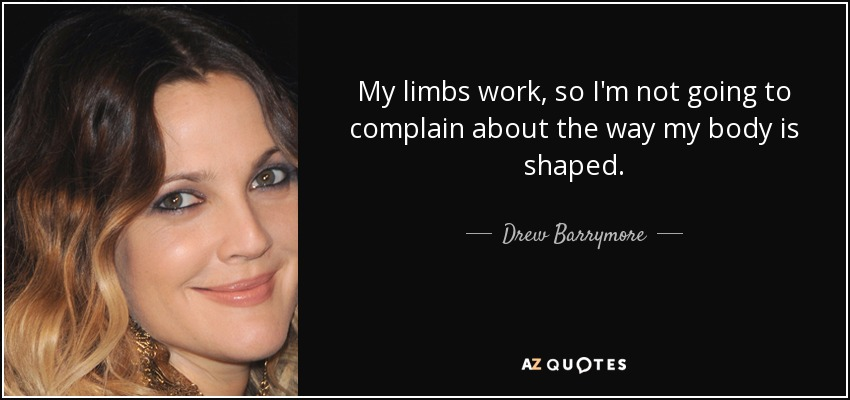 My limbs work, so I'm not going to complain about the way my body is shaped. - Drew Barrymore