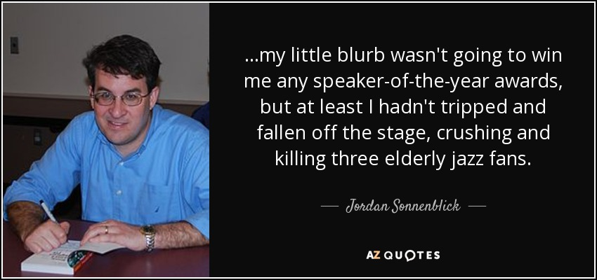 ...my little blurb wasn't going to win me any speaker-of-the-year awards, but at least I hadn't tripped and fallen off the stage, crushing and killing three elderly jazz fans. - Jordan Sonnenblick