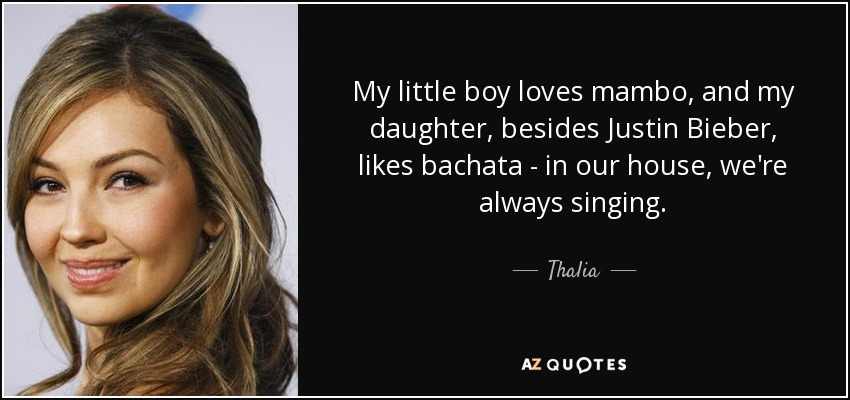 My little boy loves mambo, and my daughter, besides Justin Bieber, likes bachata - in our house, we're always singing. - Thalia