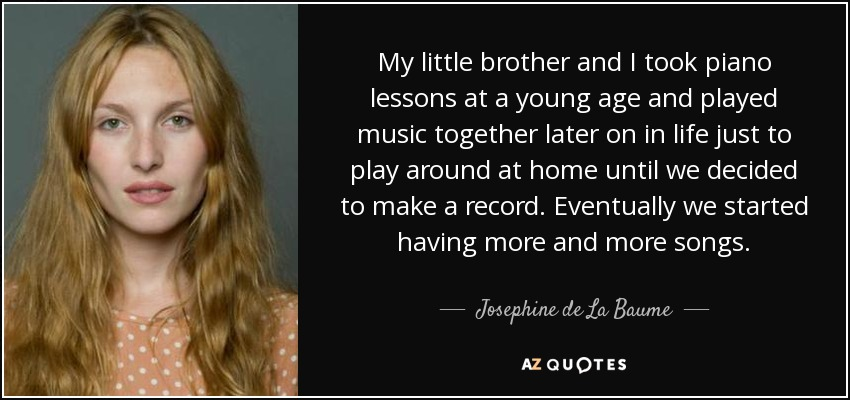 My little brother and I took piano lessons at a young age and played music together later on in life just to play around at home until we decided to make a record. Eventually we started having more and more songs. - Josephine de La Baume