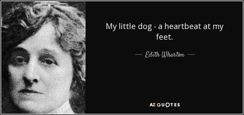 My little dog - a heartbeat at my feet. - Edith Wharton