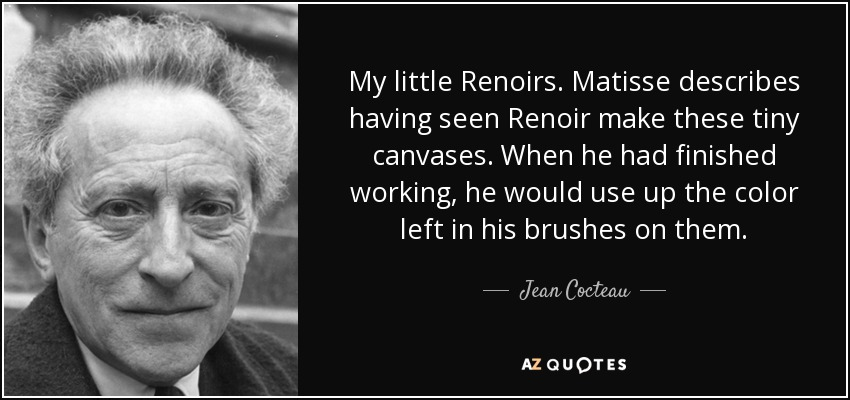 My little Renoirs. Matisse describes having seen Renoir make these tiny canvases. When he had finished working, he would use up the color left in his brushes on them. - Jean Cocteau