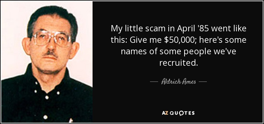 My little scam in April '85 went like this: Give me $50,000; here's some names of some people we've recruited. - Aldrich Ames