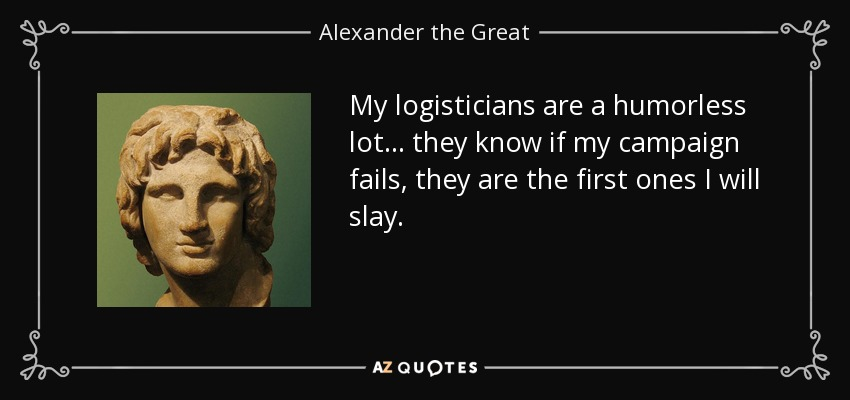 My logisticians are a humorless lot ... they know if my campaign fails, they are the first ones I will slay. - Alexander the Great