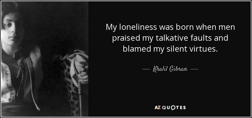 My loneliness was born when men praised my talkative faults and blamed my silent virtues. - Khalil Gibran