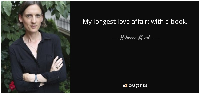 My longest love affair: with a book. - Rebecca Mead