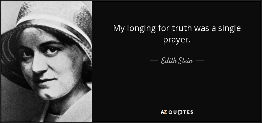 My longing for truth was a single prayer. - Edith Stein