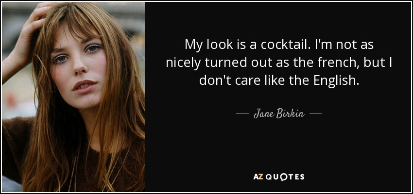 My look is a cocktail. I'm not as nicely turned out as the french, but I don't care like the English. - Jane Birkin