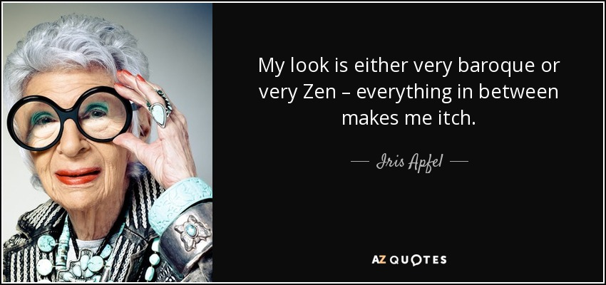 My look is either very baroque or very Zen – everything in between makes me itch. - Iris Apfel