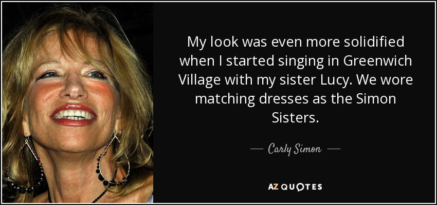 My look was even more solidified when I started singing in Greenwich Village with my sister Lucy. We wore matching dresses as the Simon Sisters. - Carly Simon