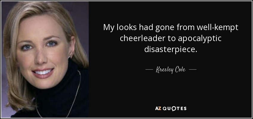 My looks had gone from well-kempt cheerleader to apocalyptic disasterpiece. - Kresley Cole