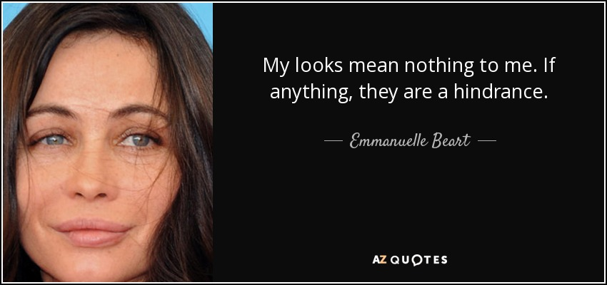 My looks mean nothing to me. If anything, they are a hindrance. - Emmanuelle Beart