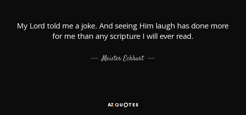 My Lord told me a joke. And seeing Him laugh has done more for me than any scripture I will ever read. - Meister Eckhart