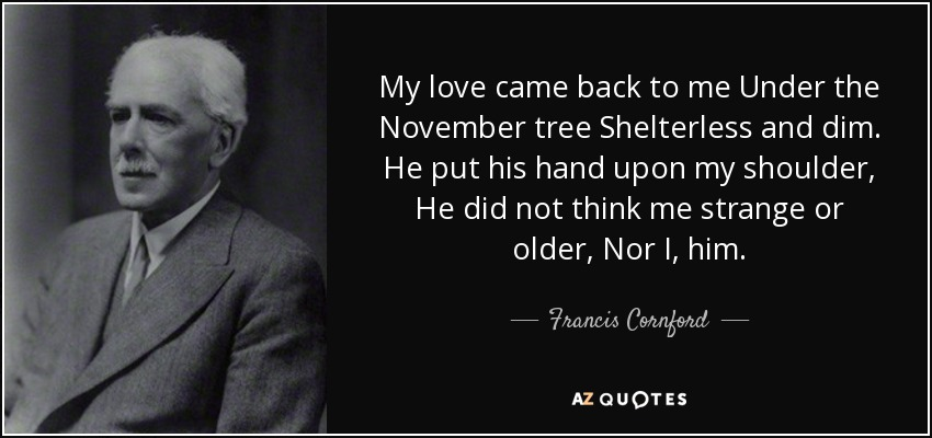 My love came back to me Under the November tree Shelterless and dim. He put his hand upon my shoulder, He did not think me strange or older, Nor I, him. - Francis Cornford