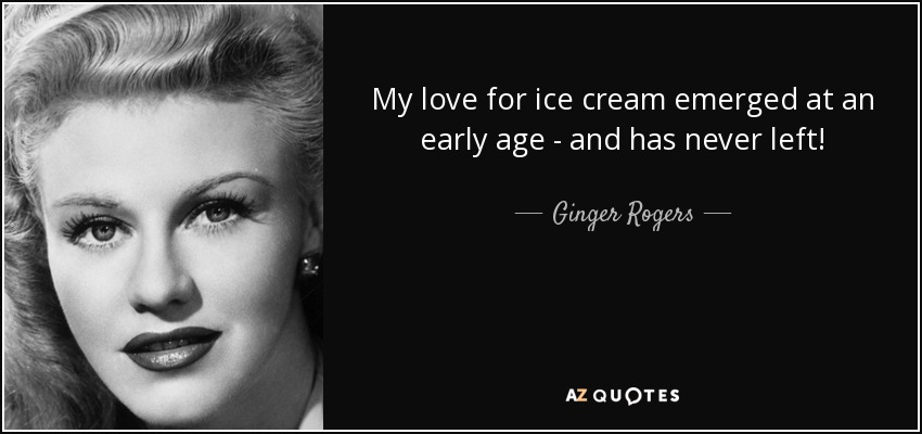 My love for ice cream emerged at an early age - and has never left! - Ginger Rogers