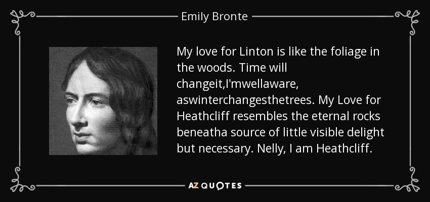 My love for Linton is like the foliage in the woods. Time will changeit,I'mwellaware, aswinterchangesthetrees. My Love for Heathcliff resembles the eternal rocks beneatha source of little visible delight but necessary. Nelly, I am Heathcliff. - Emily Bronte