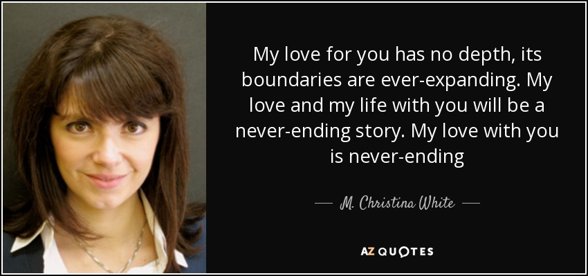 My love for you has no depth, its boundaries are ever-expanding. My love and my life with you will be a never-ending story. My love with you is never-ending - M. Christina White