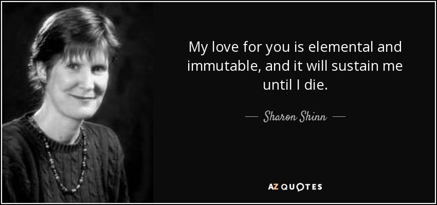My love for you is elemental and immutable, and it will sustain me until I die. - Sharon Shinn