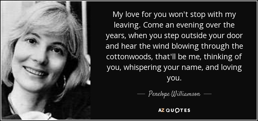 My love for you won't stop with my leaving. Come an evening over the years, when you step outside your door and hear the wind blowing through the cottonwoods, that'll be me, thinking of you, whispering your name, and loving you. - Penelope Williamson
