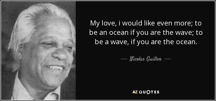 My love, i would like even more; to be an ocean if you are the wave; to be a wave, if you are the ocean. - Nicolas Guillen