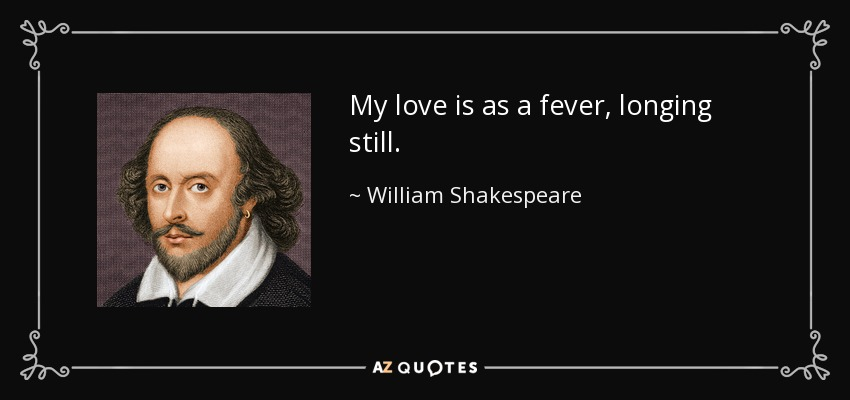 My love is as a fever, longing still. - William Shakespeare
