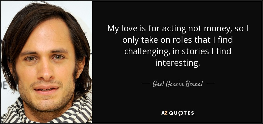 My love is for acting not money, so I only take on roles that I find challenging, in stories I find interesting. - Gael Garcia Bernal