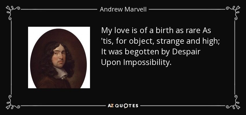 My love is of a birth as rare As 'tis, for object, strange and high; It was begotten by Despair Upon Impossibility. - Andrew Marvell