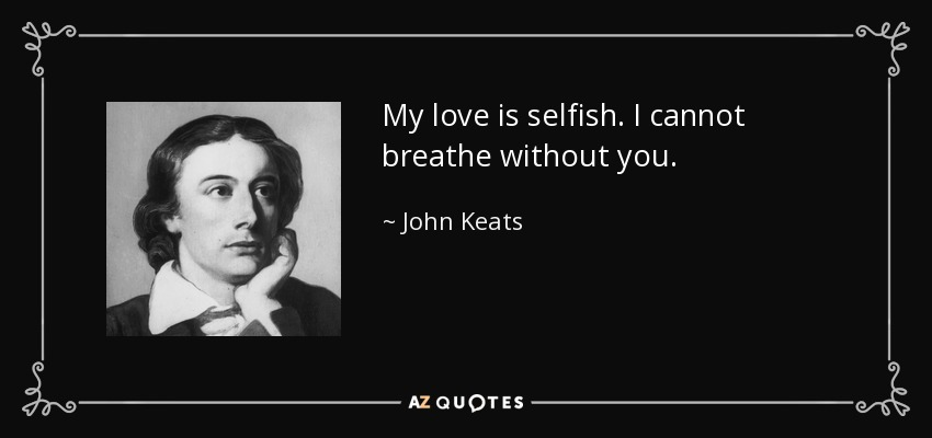 My love is selfish. I cannot breathe without you. - John Keats