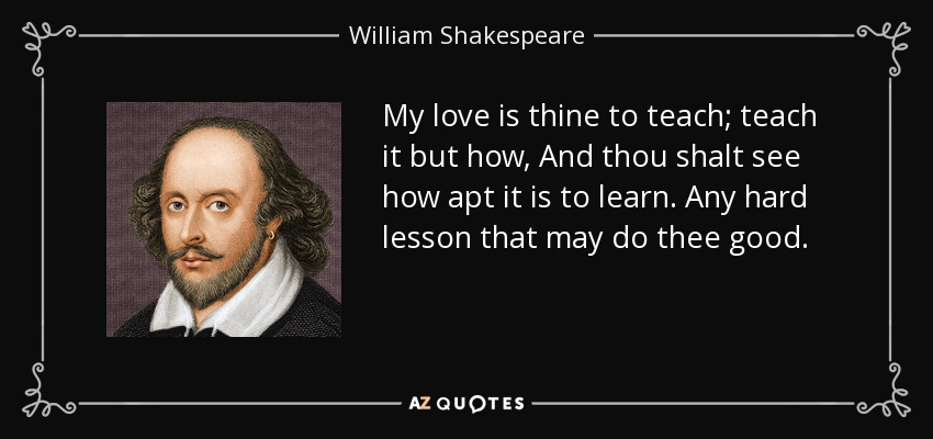 My love is thine to teach; teach it but how, And thou shalt see how apt it is to learn. Any hard lesson that may do thee good. - William Shakespeare