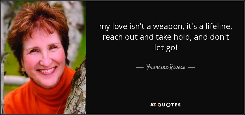 my love isn't a weapon, it's a lifeline, reach out and take hold, and don't let go! - Francine Rivers
