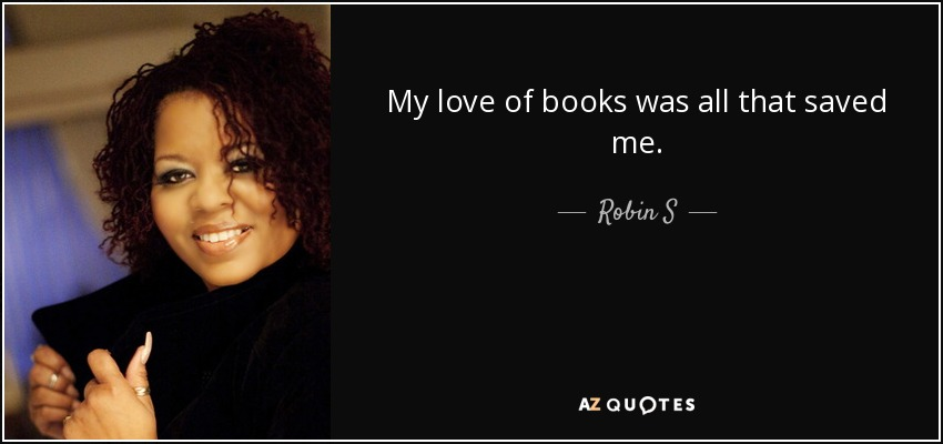 My love of books was all that saved me. - Robin S